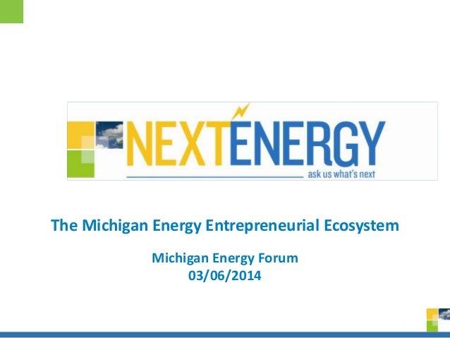 0 Michigan Energy Forum 03/06/2014 The Michigan Energy Entrepreneurial Ecosystem