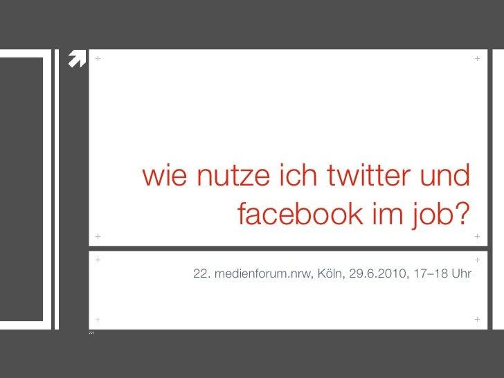 wie nutze ich twitter und        facebook im job?    22. medienforum.nrw, Köln, 29.6.2010, 17–18 Uhr