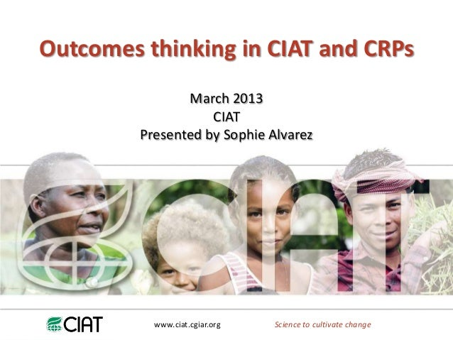 Outcomes thinking in CIAT and CRPs                March 2013                    CIAT         Presented by Sophie Alvarez  ...