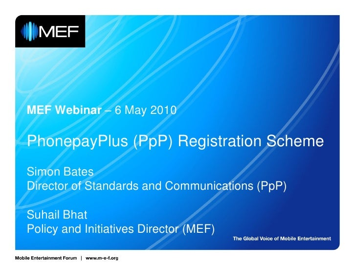 MEF Webinar – 6 May 2010  PhonepayPlus (PpP) Registration Scheme Simon Bates Director of Standards and Communications (PpP...