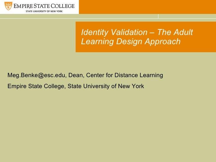 Identity Validation – The Adult Learning Design Approach Meg.Benke@esc.edu, Dean, Center for Distance Learning Empire Stat...