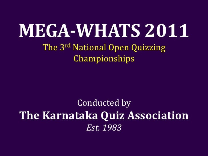 MEGA-WHATS 2011    The 3rd National Open Quizzing            Championships            Conducted byThe Karnataka Quiz Assoc...