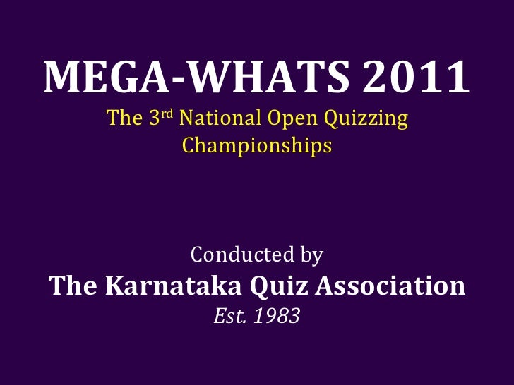 MEGA-WHATS 2011 The 3 rd  National Open Quizzing Championships Conducted by The Karnataka Quiz Association Est. 1983