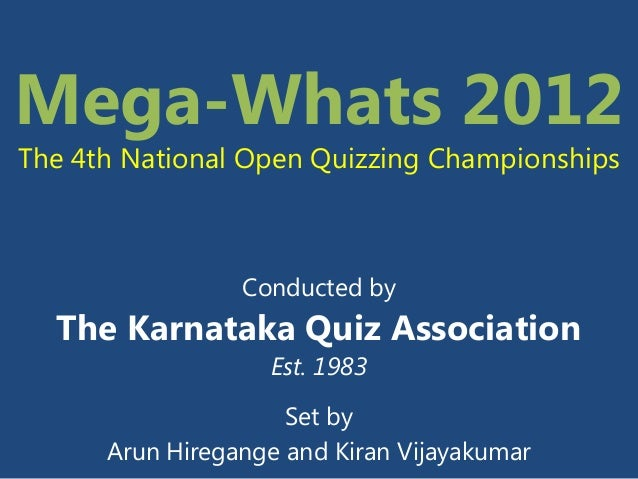 Mega-Whats 2012The 4th National Open Quizzing Championships                 Conducted by  The Karnataka Quiz Association  ...