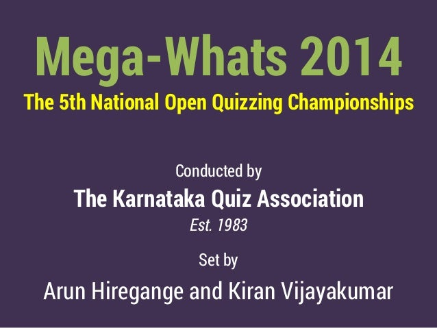 Mega-Whats 2014 The 5th National Open Quizzing Championships Conducted by The Karnataka Quiz Association Est. 1983 Set by ...