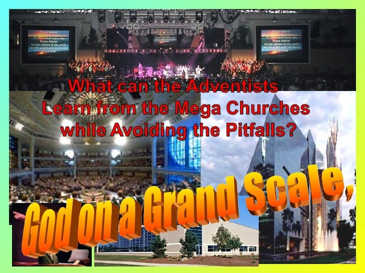 What can the Adventists  Learn from the Mega Churches  while Avoiding the Pitfalls?
