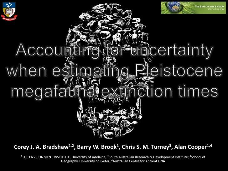 Accounting for uncertainty when estimating Pleistocene megafauna extinction times<br />Corey J. A. Bradshaw1,2, Barry W. B...