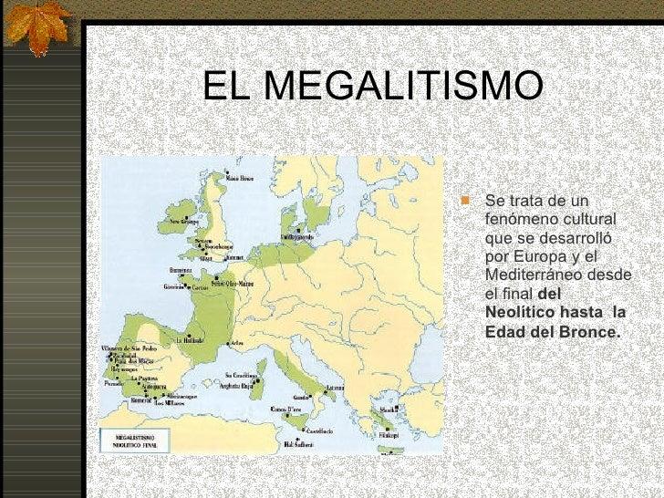 EL MEGALITISMO <ul><li>Se trata de un fenómeno cultural que se desarrolló por Europa y el Mediterráneo desde el final  del...