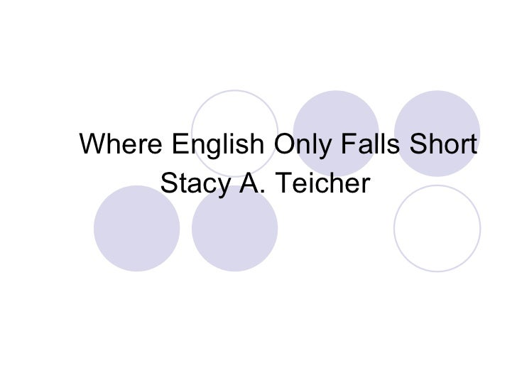 <ul><li>Where English Only Falls Short </li></ul><ul><ul><li>Stacy A. Teicher </li></ul></ul>