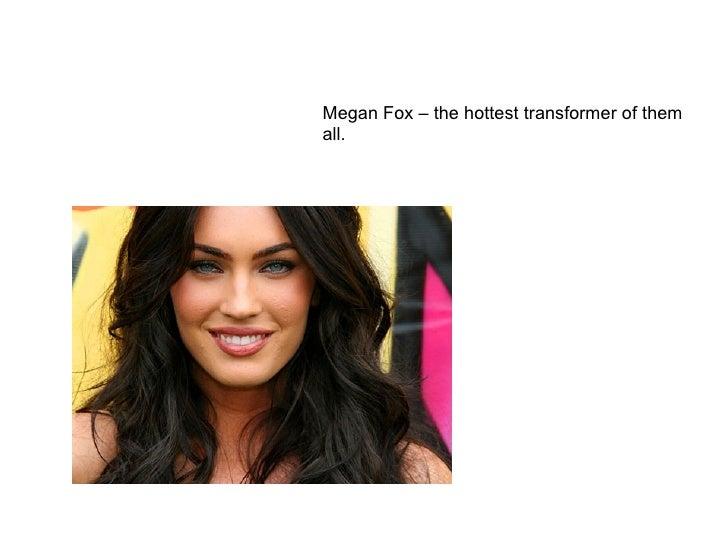 Megan Fox – the hottest transformer of them all.