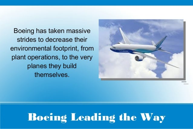 Boeing Leading the Way Boeing has taken massive strides to decrease their environmental footprint, from plant operations, ...