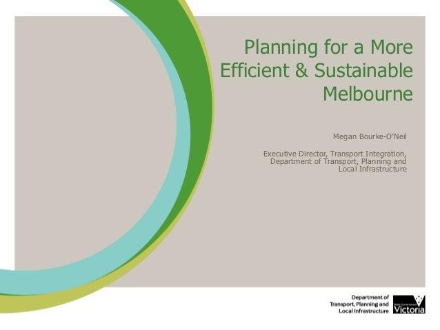 Planning for a More Efficient & Sustainable Melbourne Megan Bourke-O'Neil Executive Director, Transport Integration, Depar...