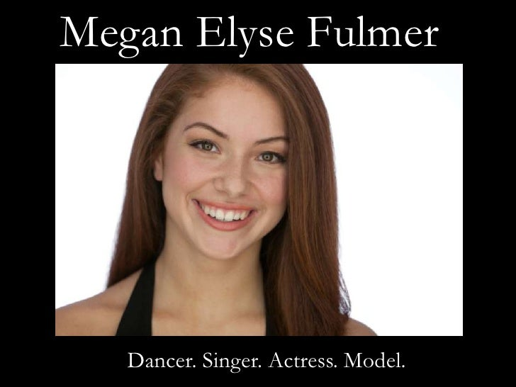 Megan Elyse Fulmer   Dancer. Singer. Actress. Model.