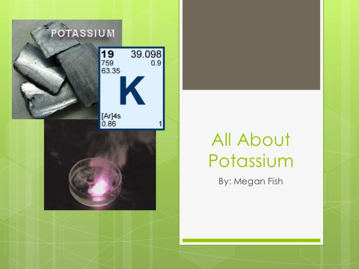 All AboutPotassium By: Megan Fish
