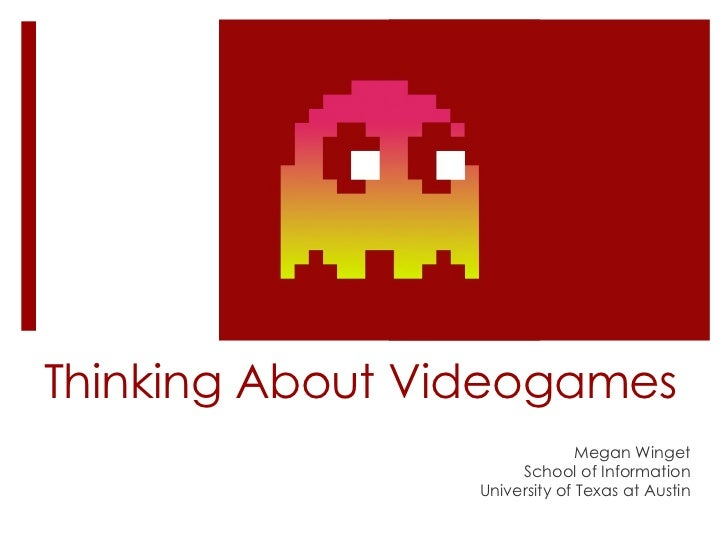 Thinking About Videogames Megan Winget School of Information University of Texas at Austin