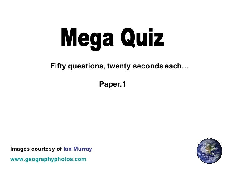Mega Quiz Fifty questions, twenty seconds each… Images courtesy of  Ian Murray www.geographyphotos.com Paper.1