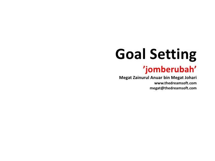Goal Setting'jomberubah'MegatZainurulAnuar bin MegatJohariwww.thedreamsoft.commegat@thedreamsoft.com<br />
