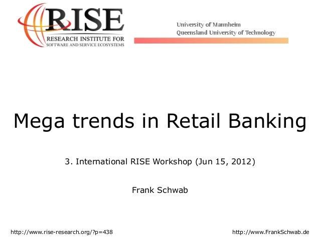 Mega trends in Retail Banking 3. International RISE Workshop (Jun 15, 2012) Frank Schwab http://www.rise-research.org/?p=4...