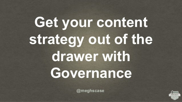 Get your content strategy out of the drawer with Governance @meghscase