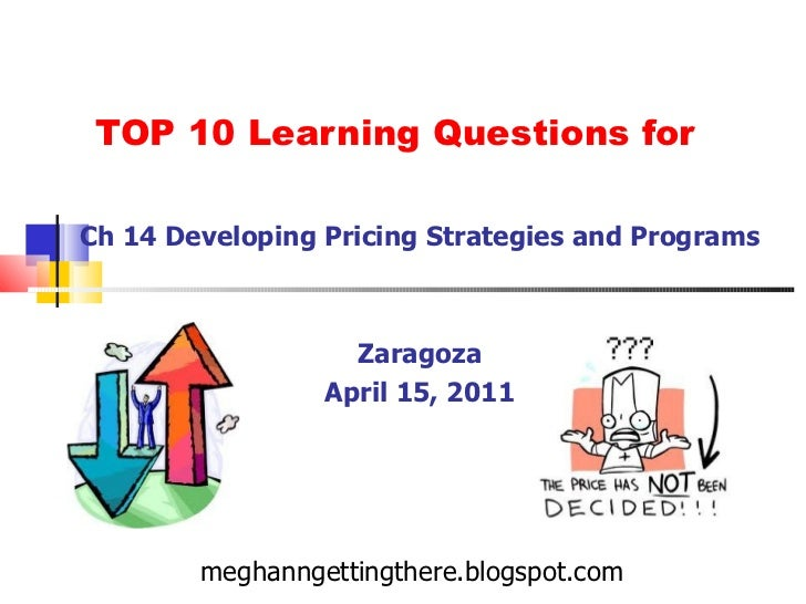 TOP 10 Learning Questions for Ch 14 Developing Pricing Strategies and Programs Zaragoza April 15, 2011 meghanngettingthere...