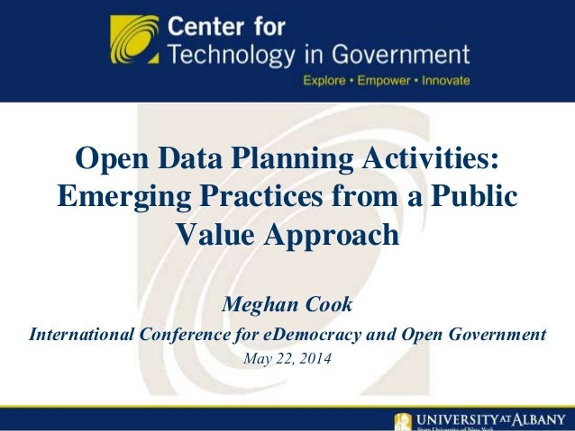 Open Data Planning Activities: Emerging Practices from a Public Value Approach Meghan Cook International Conference for eD...