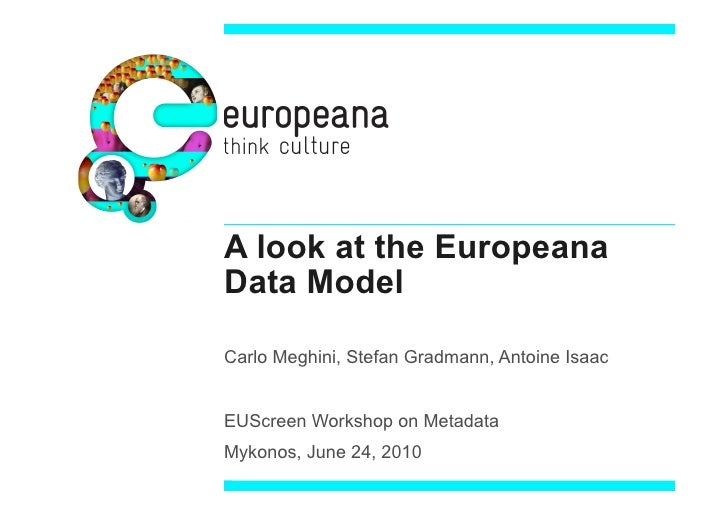 A look at the Europeana Data Model  Carlo Meghini, Stefan Gradmann, Antoine Isaac   EUScreen Workshop on Metadata Mykonos,...