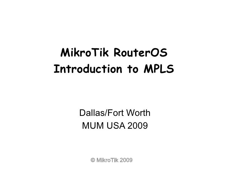 MikroTik RouterOS Introduction to MPLS       Dallas/Fort Worth     MUM USA 2009         © MikroTik 2009