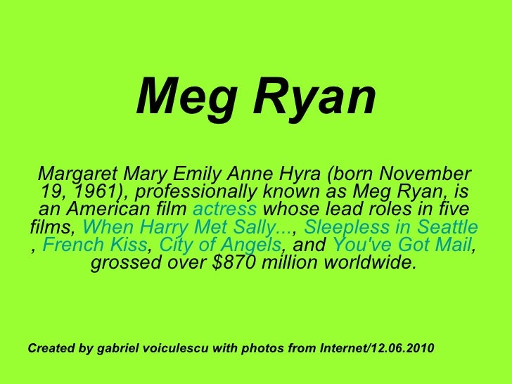 Meg Ryan Margaret Mary Emily Anne Hyra (born November 19, 1961), professionally known as Meg Ryan, is an American film  ac...