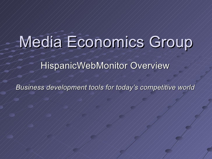 Media Economics Group        HispanicWebMonitor Overview  Business development tools for today's competitive world