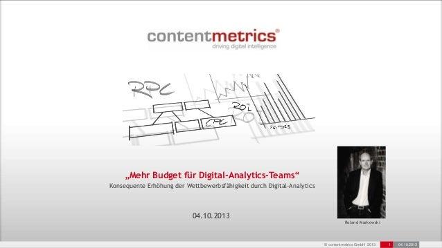 """© contentmetrics GmbH 2013 1 04.10.2013 """"Mehr Budget für Digital-Analytics-Teams"""" Konsequente Erhöhung der Wettbewerbsfähi..."""