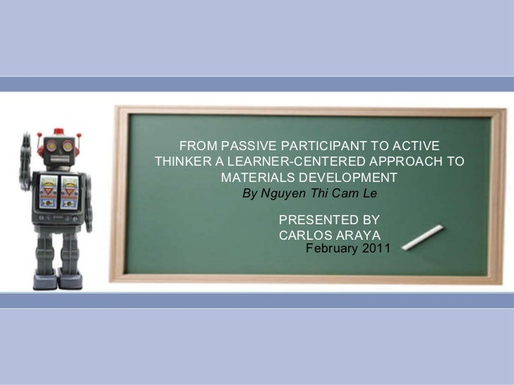FROM PASSIVE PARTICIPANT TO ACTIVE THINKER A LEARNER-CENTERED APPROACH TO MATERIALS DEVELOPMENT By Nguyen Thi Cam Le PRESE...