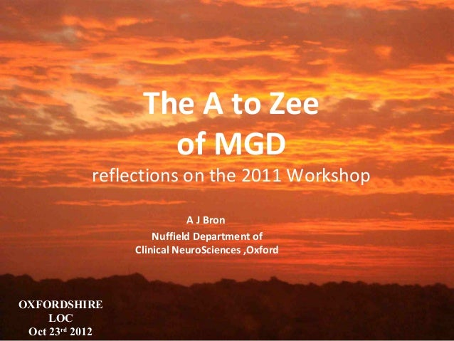 The A to Zee of MGD  reflections on the 2011 Workshop A J Bron Nuffield Department of Clinical NeuroSciences ,Oxford  OXFO...