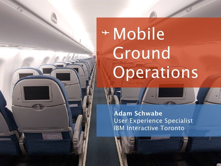 Mobile Ground Operations  Adam Schwabe User Experience Specialist IBM Interactive Toronto