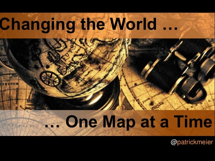 Changing the World …<br />  … One Map at a Time<br />@patrickmeier<br />
