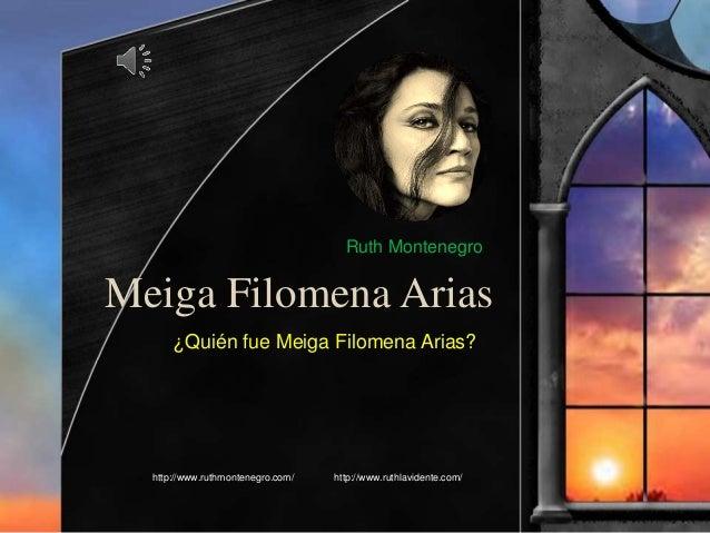 Meiga Filomena Arias ¿Quién fue Meiga Filomena Arias? http://www.ruthmontenegro.com/ http://www.ruthlavidente.com/ Ruth Mo...
