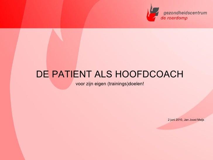 <ul><li>DE PATIENT ALS HOOFDCOACH </li></ul><ul><li>voor zijn eigen (trainings)doelen! </li></ul><ul><li>2 juni 2010, Jan ...