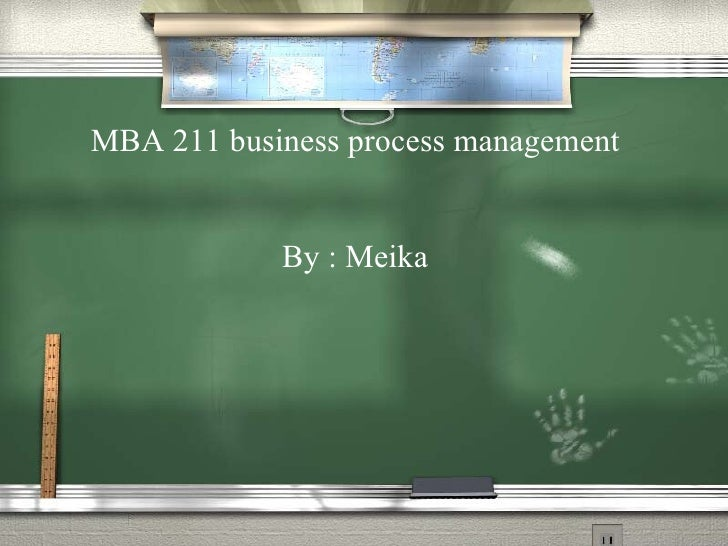MBA 211 business process management By : Meika