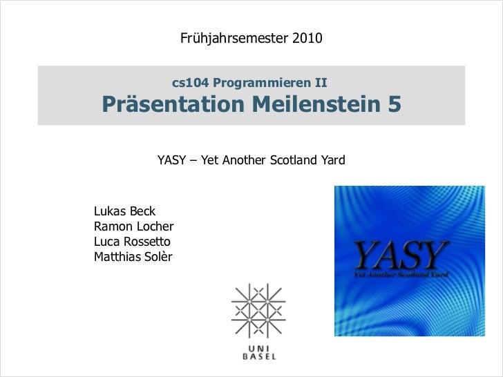 Frühjahrsemester 2010             cs104 Programmieren II Präsentation Meilenstein 5           YASY – Yet Another Scotland ...