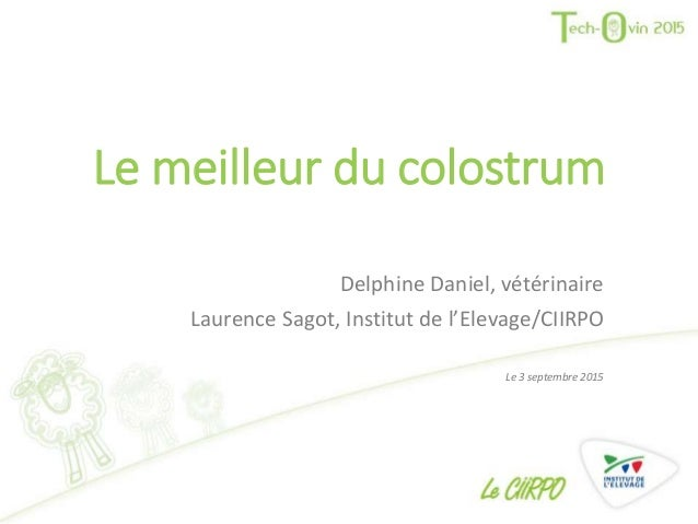 Le meilleur du colostrum Delphine Daniel, vétérinaire Laurence Sagot, Institut de l'Elevage/CIIRPO Le 3 septembre 2015