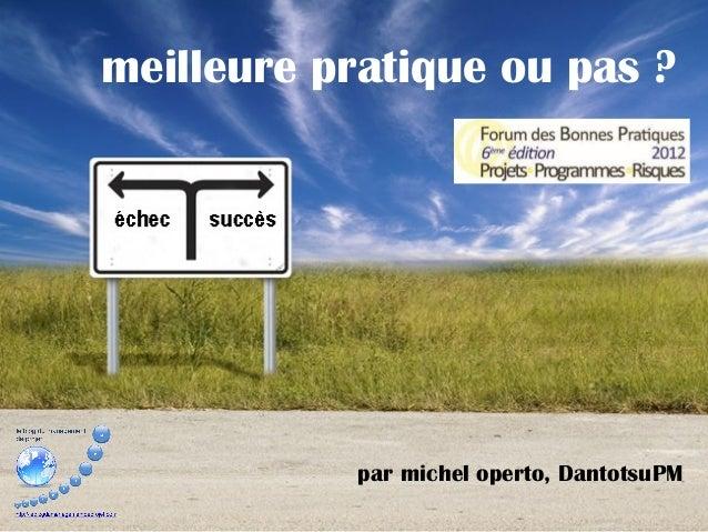 meilleure pratique ou pas ?            par michel operto, DantotsuPM