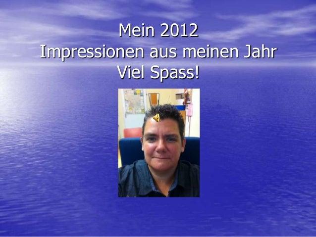 Mein 2012Impressionen aus meinen Jahr         Viel Spass!