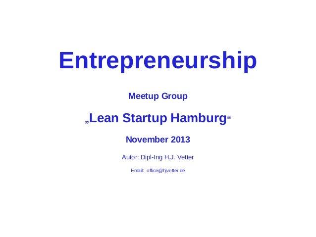 """Entrepreneurship Meetup Group """"Lean  Startup Hamburg"""" November 2013 Autor: Dipl-Ing H.J. Vetter Email: office@hjvetter.de"""