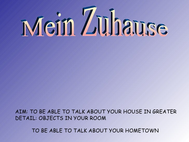AIM: TO BE ABLE TO TALK ABOUT YOUR HOUSE IN GREATER DETAIL: OBJECTS IN YOUR ROOM   TO BE ABLE TO TALK ABOUT YOUR HOMETOWN ...