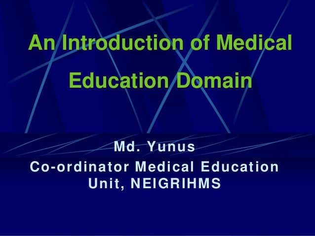 An Introduction of Medical Education Domain Md. Yunus Co-ordinator Medical Education Unit, NEIGRIHMS