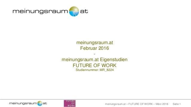 Seite 1meinungsraum.at – FUTURE OF WORK – März 2016 meinungsraum.at Februar 2016 - meinungsraum.at Eigenstudien FUTURE OF ...