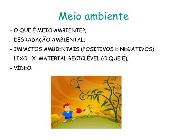 Meio ambiente- O QUE É MEIO AMBIENTE?;- DEGRADAÇÃO AMBIENTAL;- IMPACTOS AMBIENTAIS (POSITIVOS E NEGATIVOS);- LIXO X MATERI...