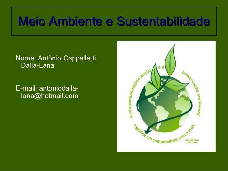 Meio Ambiente e Sustentabilidade <ul><li>Nome: Antônio Cappelletti Dalla-Lana </li></ul><ul><li>E-mail: antoniodalla-lana@...