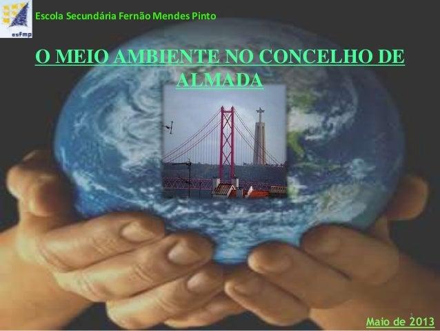 O MEIO AMBIENTE NO CONCELHO DEALMADA1Maio de 2013Escola Secundária Fernão Mendes Pinto