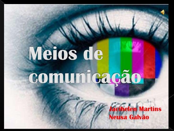 Meios de comunicação<br />Jacihelen Martins<br />Neusa Galvão<br />