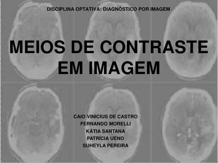 DISCIPLINA OPTATIVA: DIAGNÓSTICO POR IMAGEM<br />MEIOS DE CONTRASTE EM IMAGEM<br />CAIO VINÍCIUS DE CASTRO<br />FERNANDO M...
